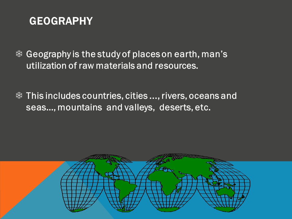GEOGRAPHY Geography is the study of places on earth, man's utilization of raw materials and resources.