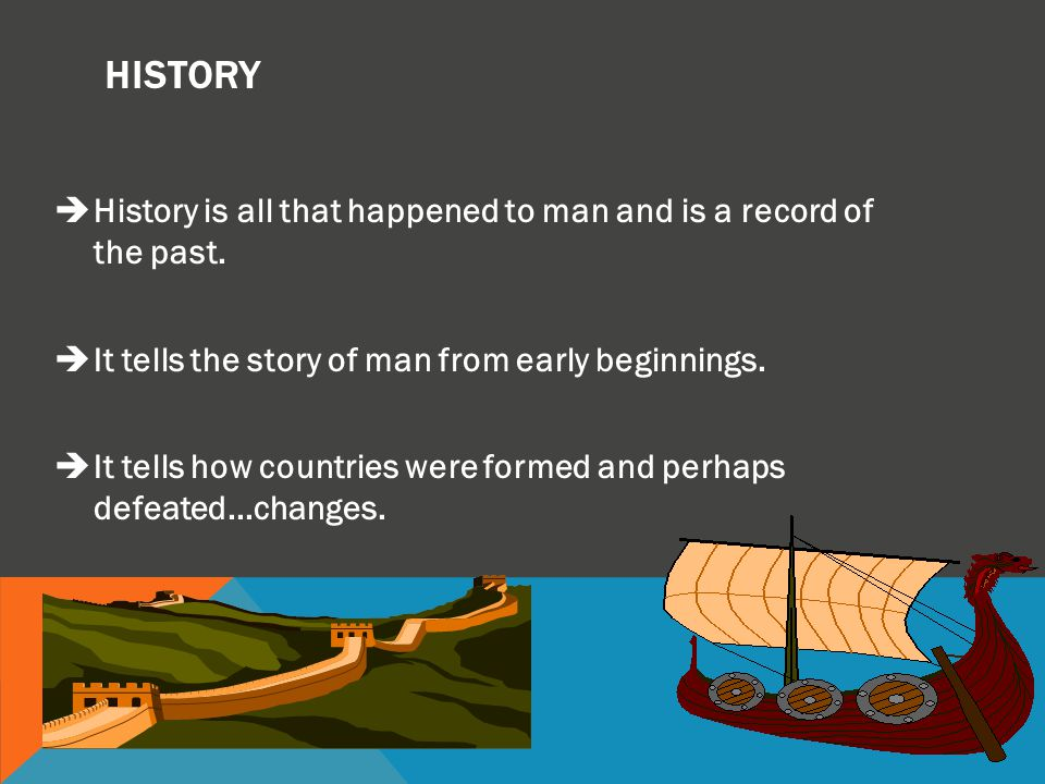 HISTORY History is all that happened to man and is a record of the past. It tells the story of man from early beginnings.