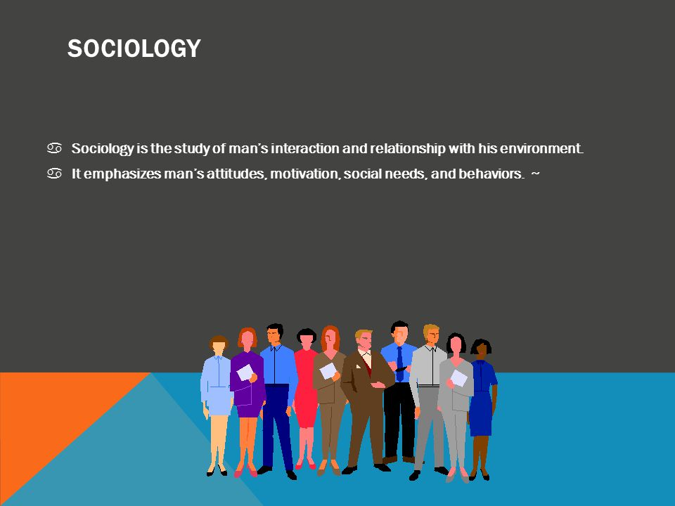 SOCIOLOGY Sociology is the study of man's interaction and relationship with his environment.