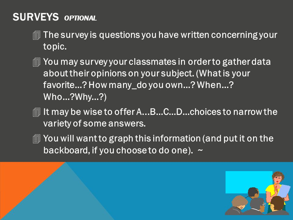 SURVEYS optional The survey is questions you have written concerning your topic.