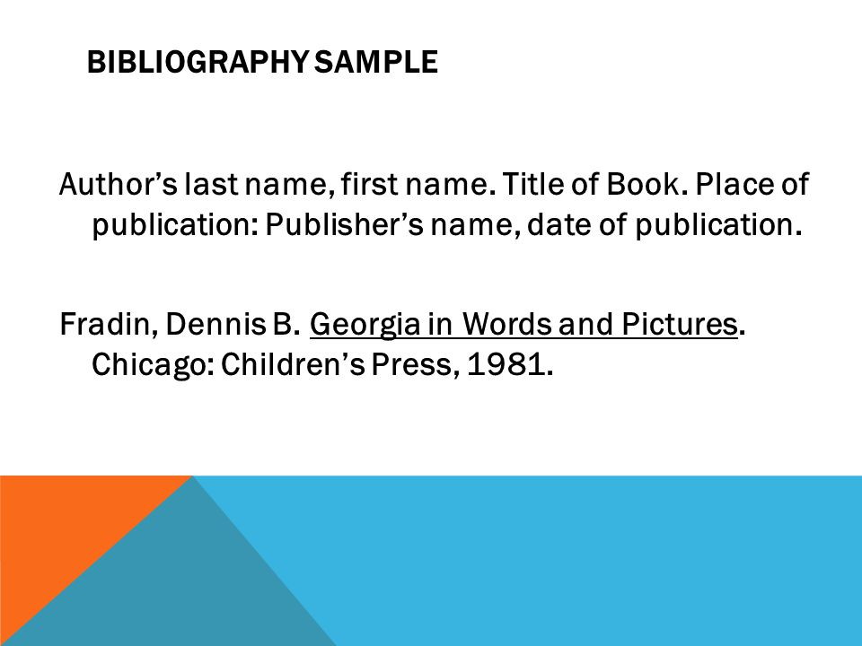 Bibliography Sample Author's last name, first name. Title of Book. Place of publication: Publisher's name, date of publication.