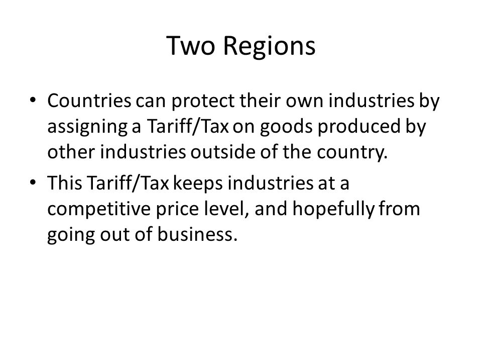 Two Regions Countries can protect their own industries by assigning a Tariff/Tax on goods produced by other industries outside of the country.