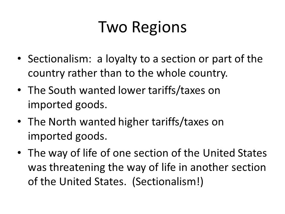 Two Regions Sectionalism: a loyalty to a section or part of the country rather than to the whole country.