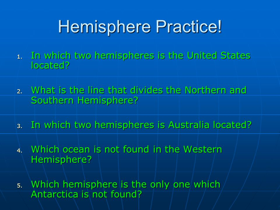 Hemisphere Practice! In which two hemispheres is the United States located What is the line that divides the Northern and Southern Hemisphere