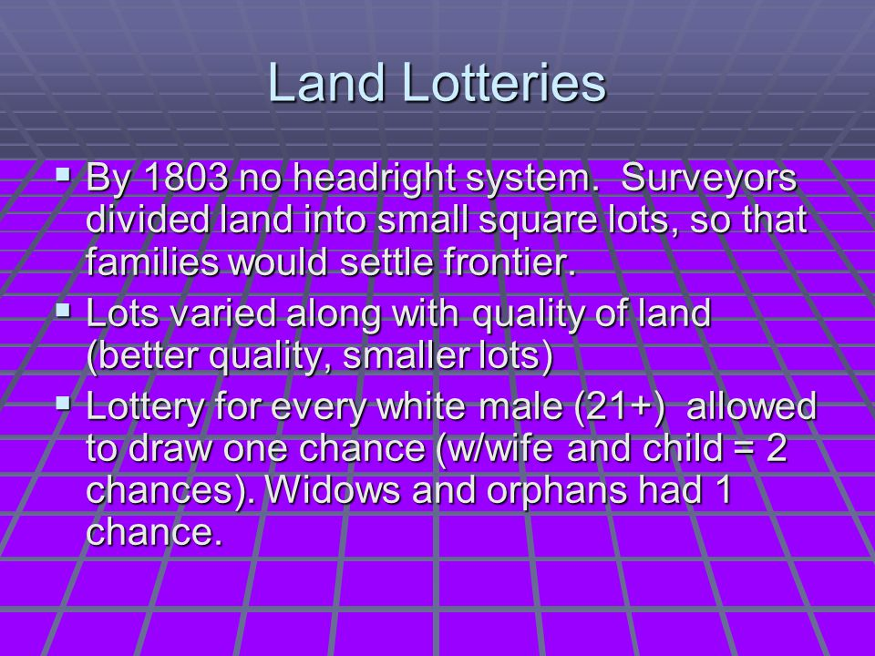 Land Lotteries By 1803 no headright system. Surveyors divided land into small square lots, so that families would settle frontier.