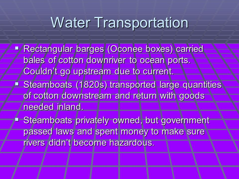 Water Transportation Rectangular barges (Oconee boxes) carried bales of cotton downriver to ocean ports. Couldn't go upstream due to current.