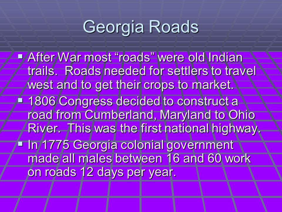 Georgia Roads After War most roads were old Indian trails. Roads needed for settlers to travel west and to get their crops to market.