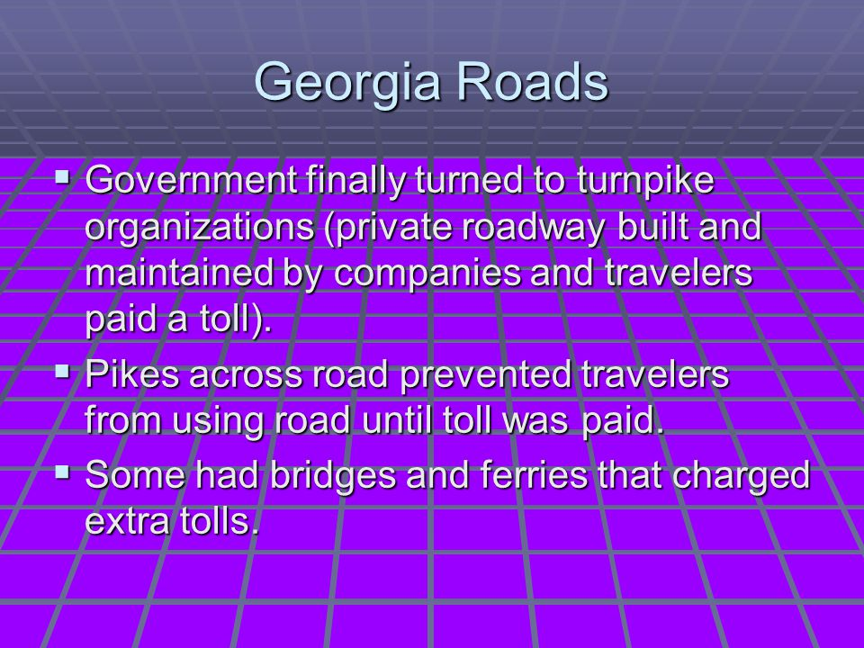 Georgia Roads Government finally turned to turnpike organizations (private roadway built and maintained by companies and travelers paid a toll).