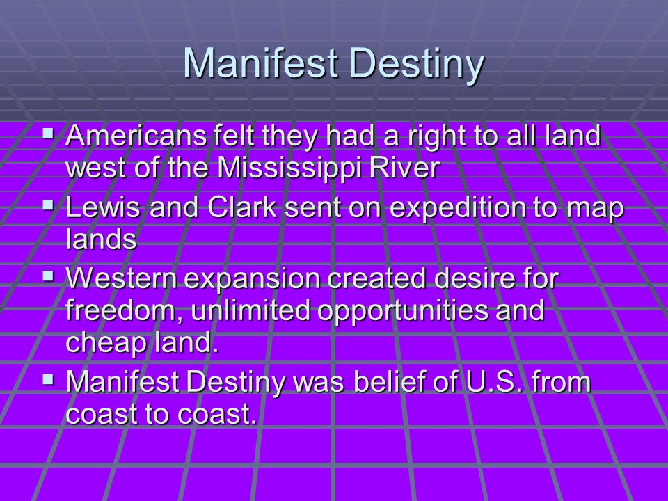 Manifest Destiny Americans felt they had a right to all land west of the Mississippi River. Lewis and Clark sent on expedition to map lands.