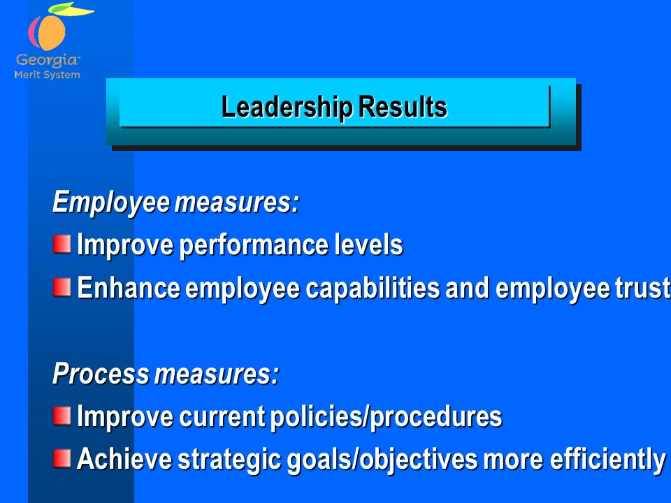 Leadership Results Employee measures: Improve performance levels. Enhance employee capabilities and employee trust.
