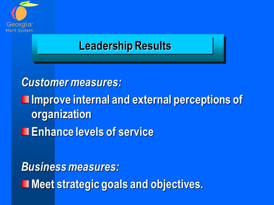 Leadership Results Customer measures: Improve internal and external perceptions of organization. Enhance levels of service.
