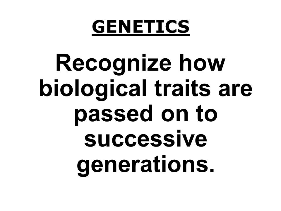 GENETICS Recognize how biological traits are passed on to successive generations.