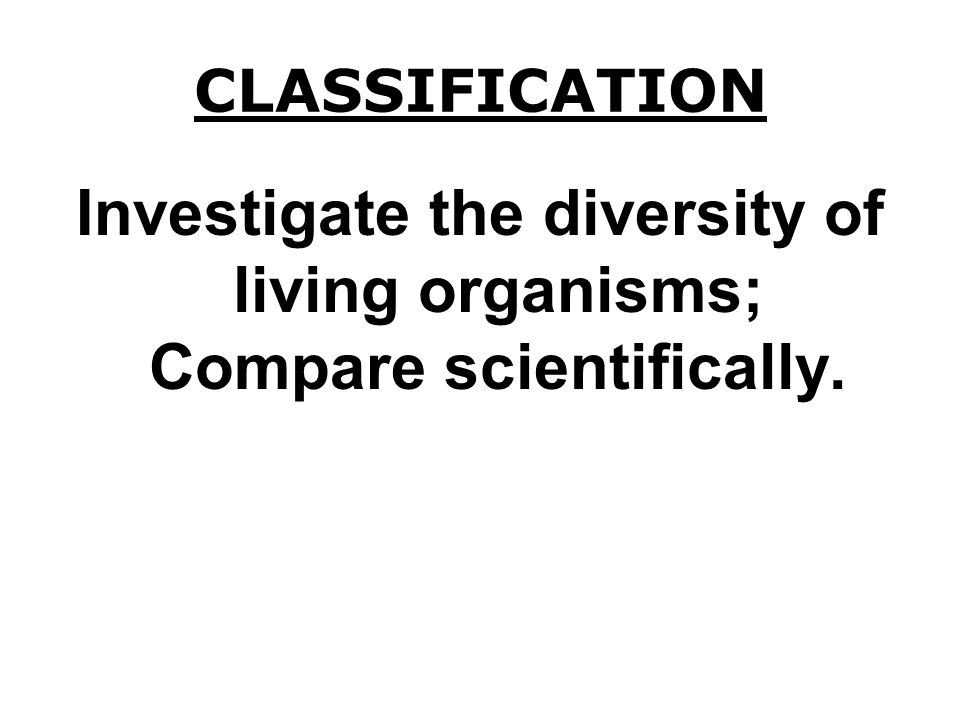 Investigate the diversity of living organisms; Compare scientifically.
