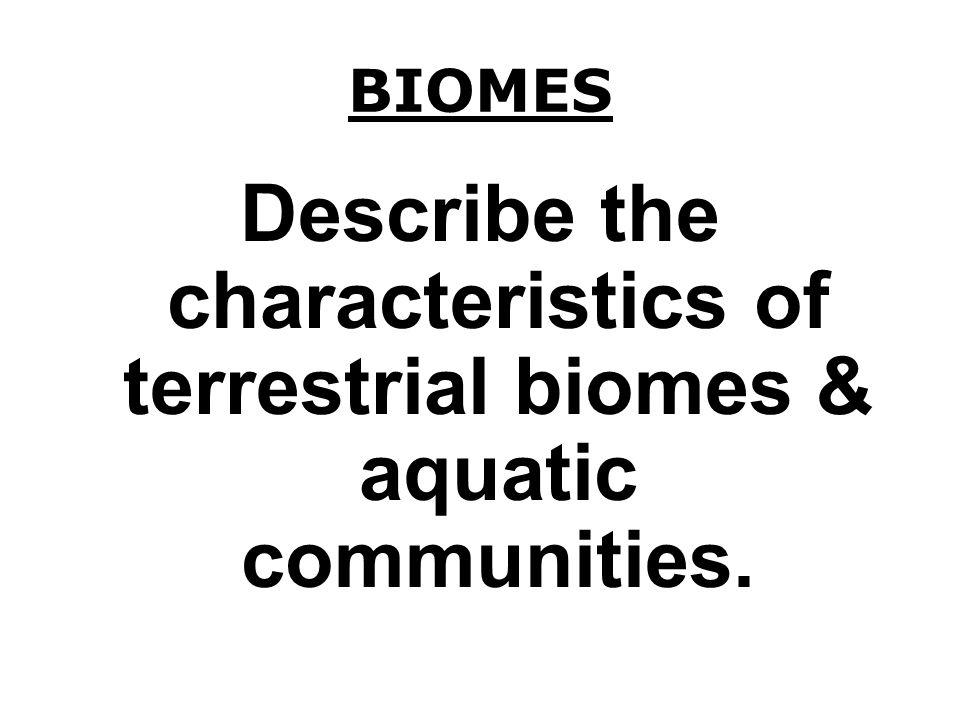 BIOMES Describe the characteristics of terrestrial biomes & aquatic communities.