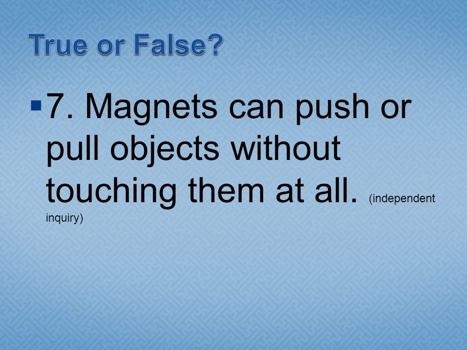 True or False. 7. Magnets can push or pull objects without touching them at all.