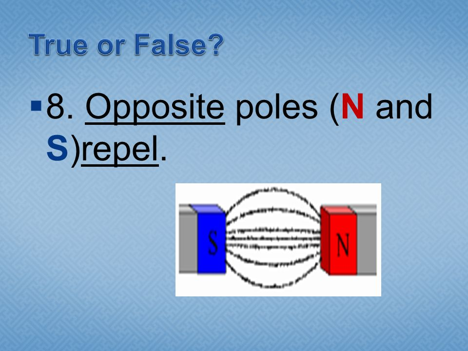 8. Opposite poles (N and S)repel.