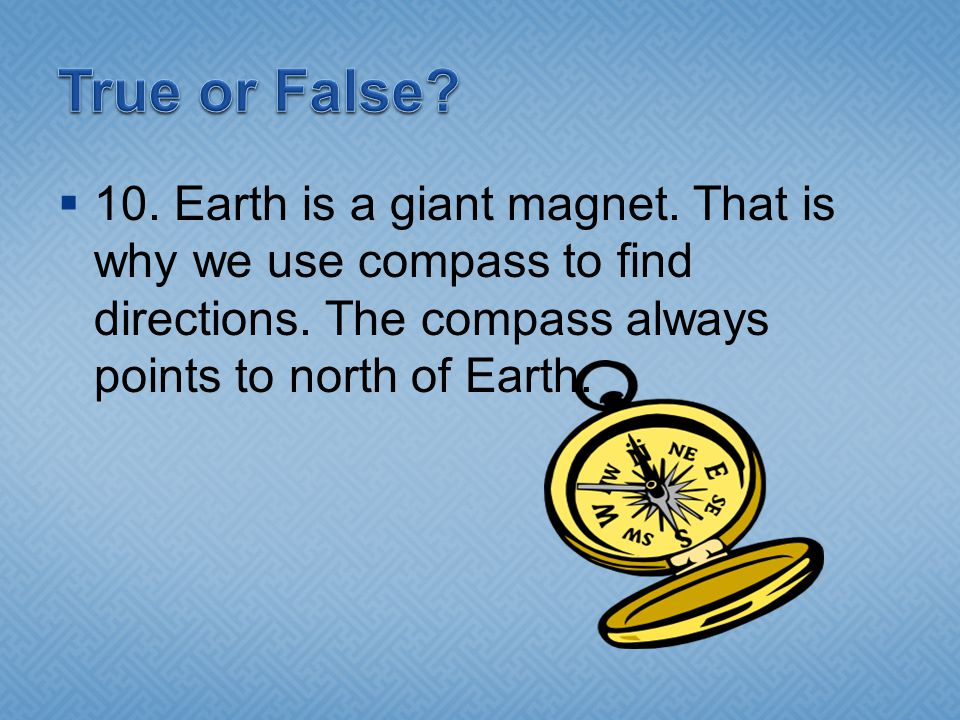 True or False. 10. Earth is a giant magnet. That is why we use compass to find directions.