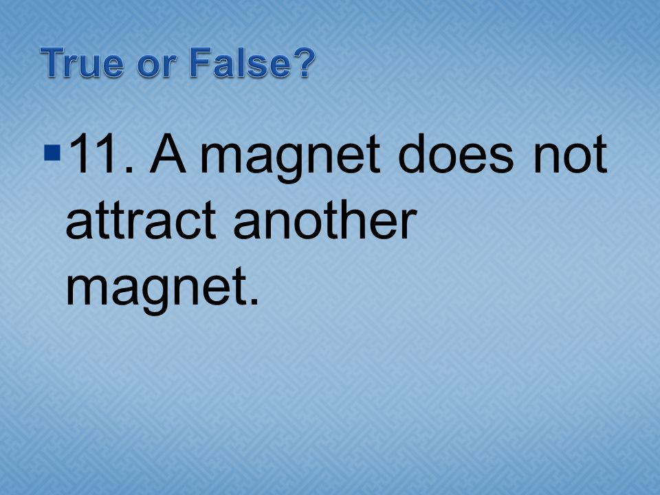 11. A magnet does not attract another magnet.