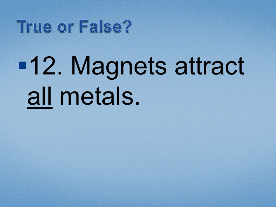 12. Magnets attract all metals.