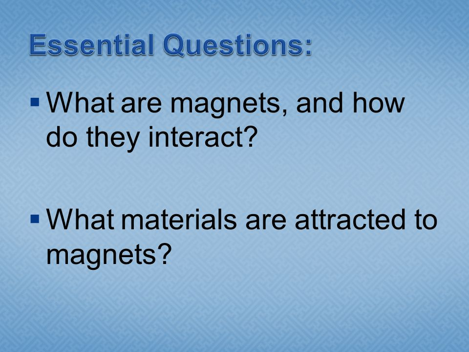 Essential Questions: What are magnets, and how do they interact.