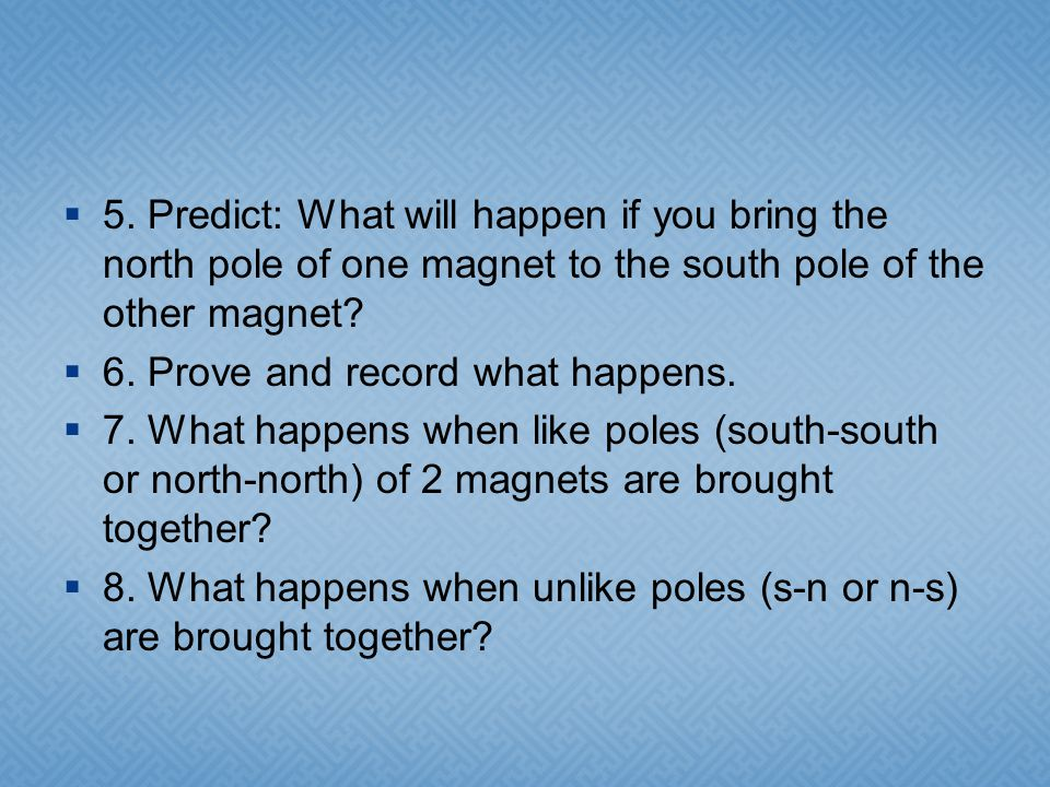 5. Predict: What will happen if you bring the north pole of one magnet to the south pole of the other magnet