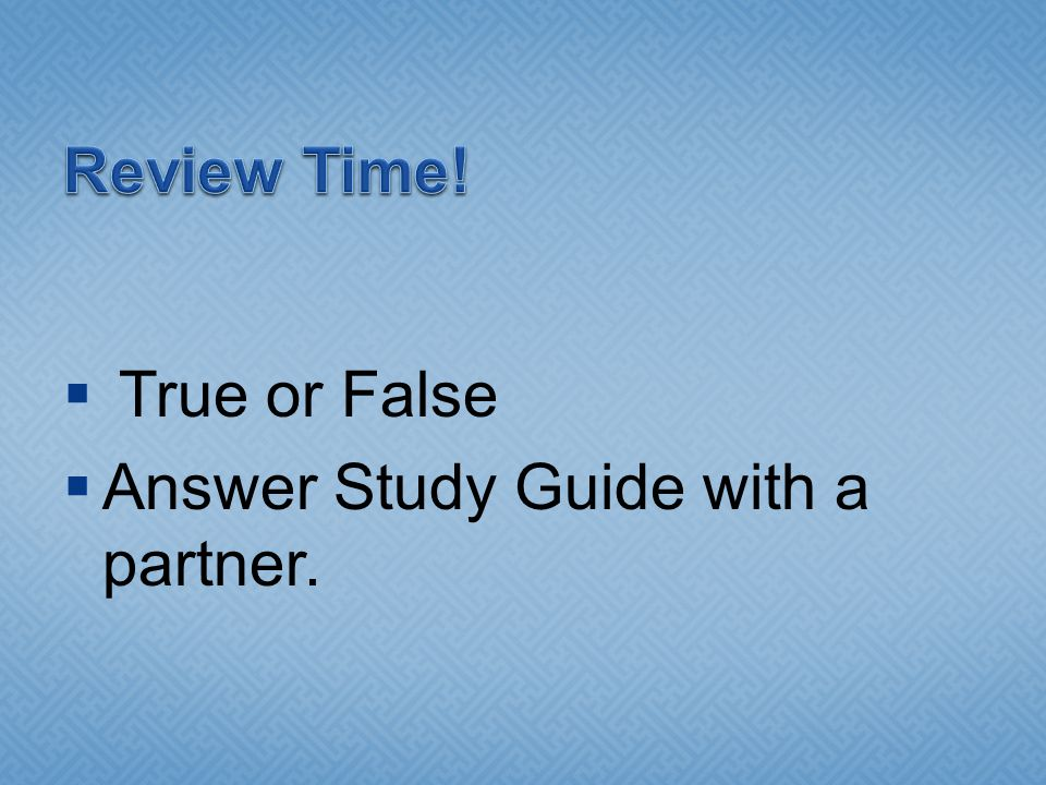 Review Time! True or False Answer Study Guide with a partner.