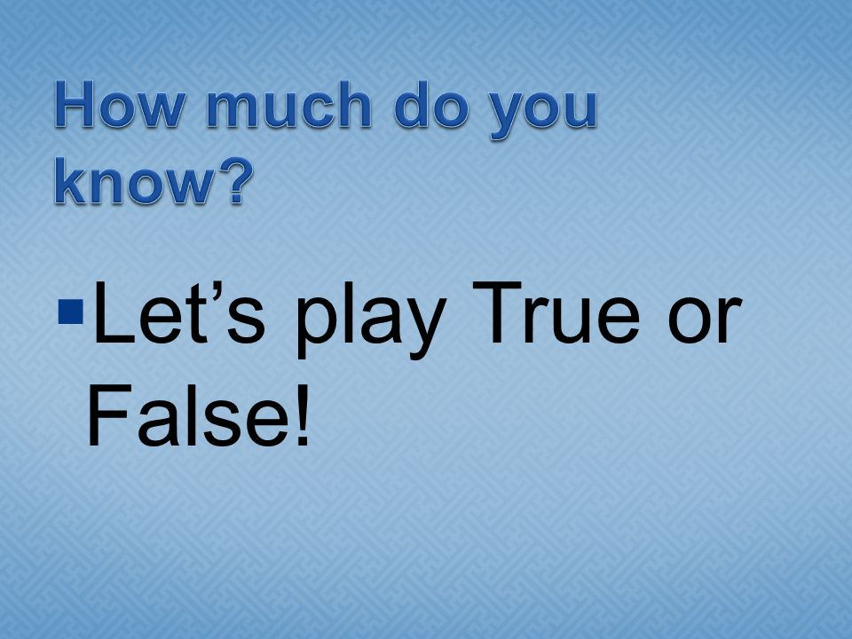 Let's play True or False!