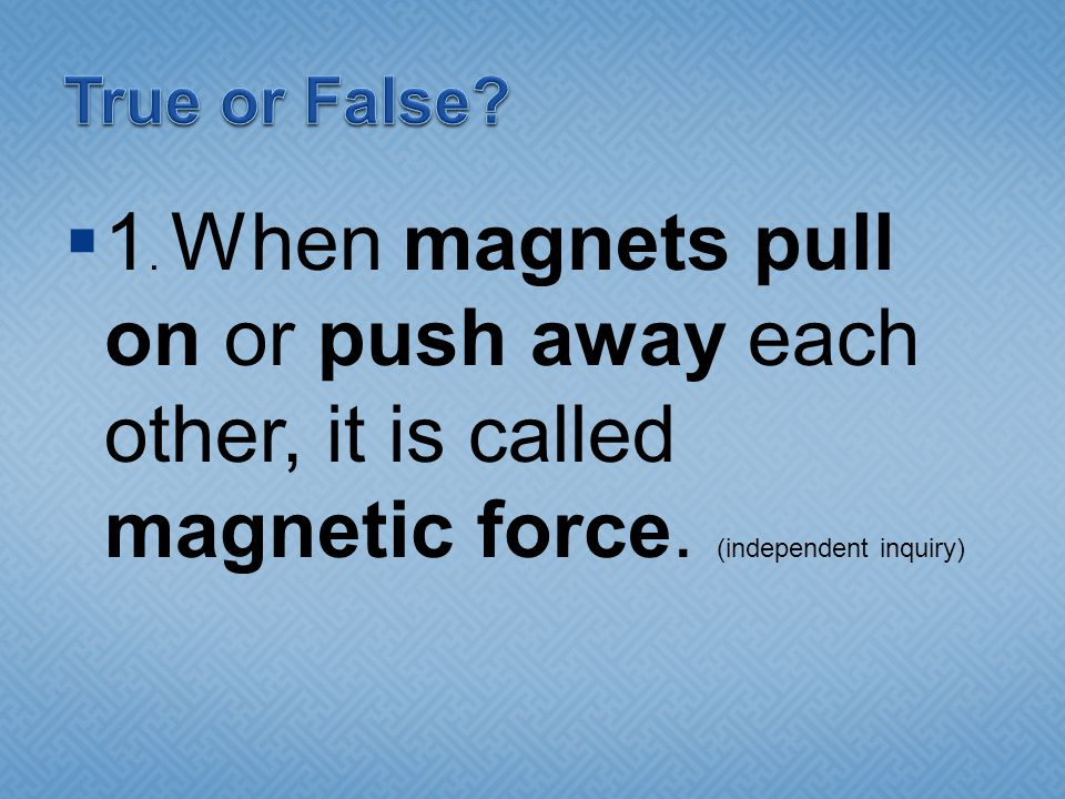 True or False. 1. When magnets pull on or push away each other, it is called magnetic force.