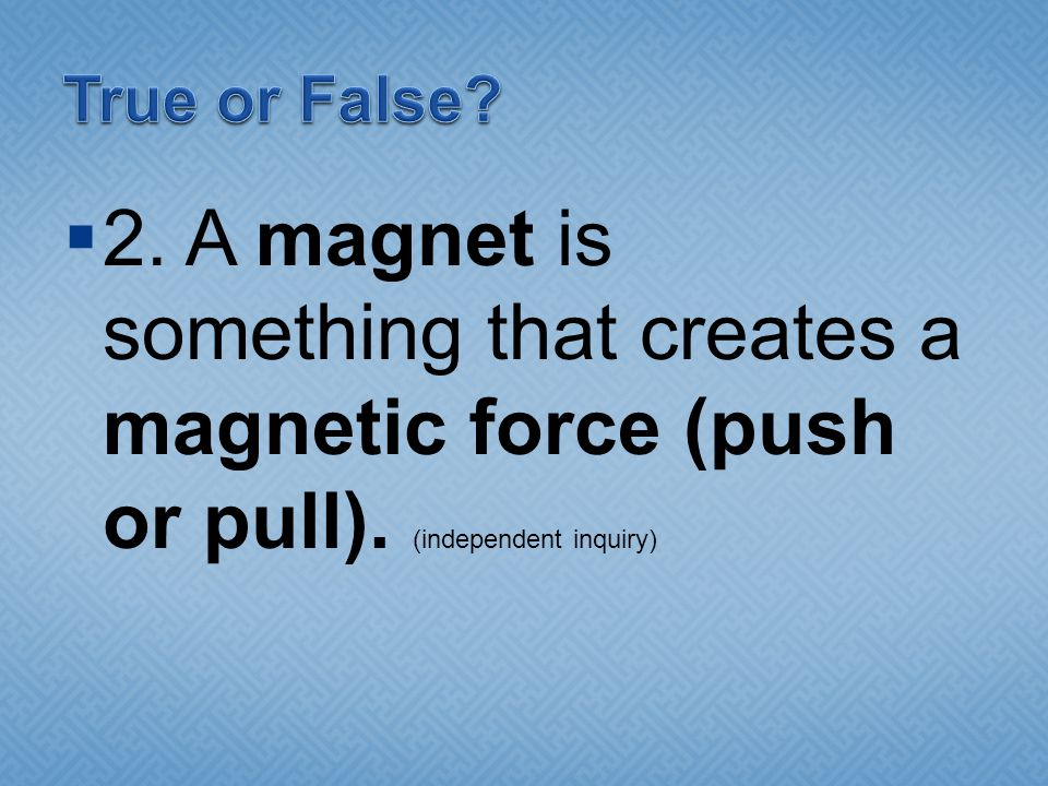 True or False. 2. A magnet is something that creates a magnetic force (push or pull).