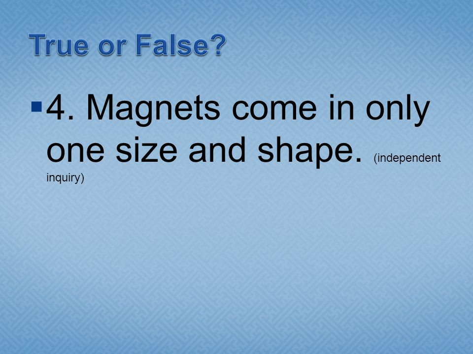 4. Magnets come in only one size and shape. (independent inquiry)