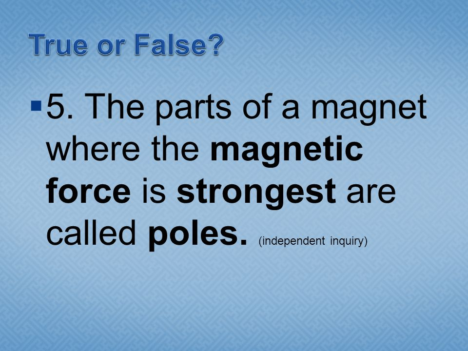 True or False. 5. The parts of a magnet where the magnetic force is strongest are called poles.