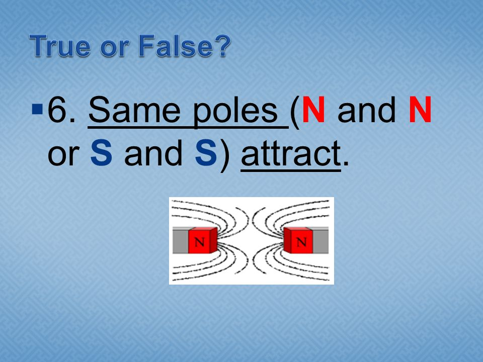 6. Same poles (N and N or S and S) attract.