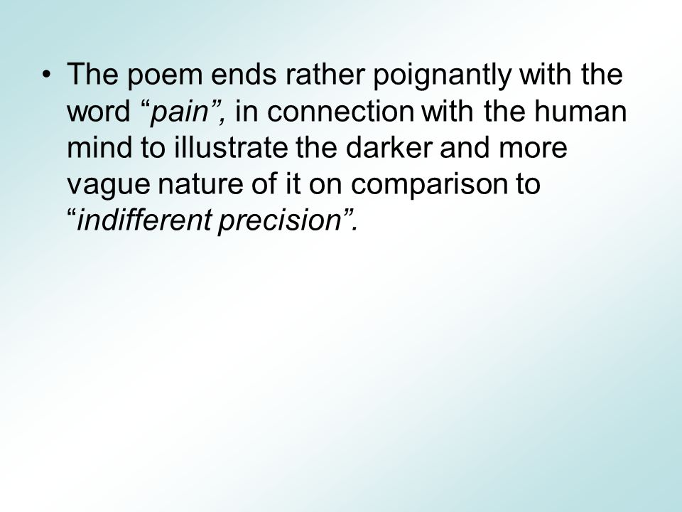 The poem ends rather poignantly with the word pain , in connection with the human mind to illustrate the darker and more vague nature of it on comparison to indifferent precision .