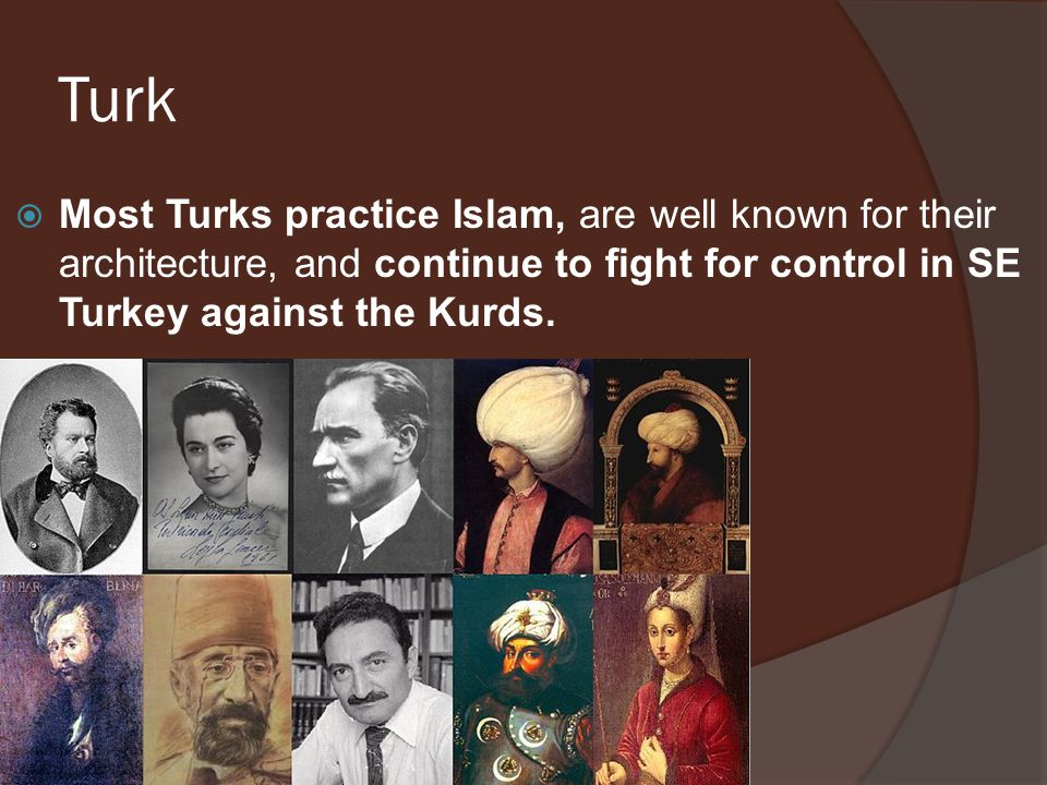 Turk Most Turks practice Islam, are well known for their architecture, and continue to fight for control in SE Turkey against the Kurds.