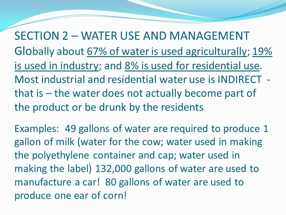SECTION 2 – WATER USE AND MANAGEMENT Globally about 67% of water is used agriculturally; 19% is used in industry; and 8% is used for residential use.