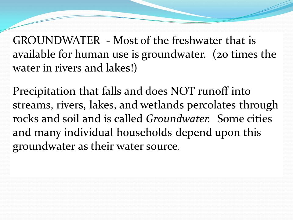 GROUNDWATER - Most of the freshwater that is available for human use is groundwater. (20 times the water in rivers and lakes!)
