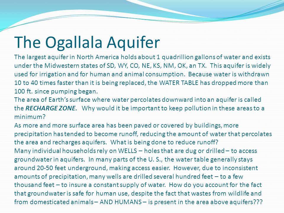 The Ogallala Aquifer The largest aquifer in North America holds about 1 quadrillion gallons of water and exists under the Midwestern states of SD, WY, CO, NE, KS, NM, OK, an TX.