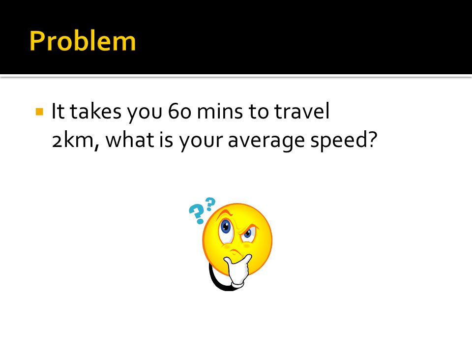 Problem It takes you 60 mins to travel 2km, what is your average speed