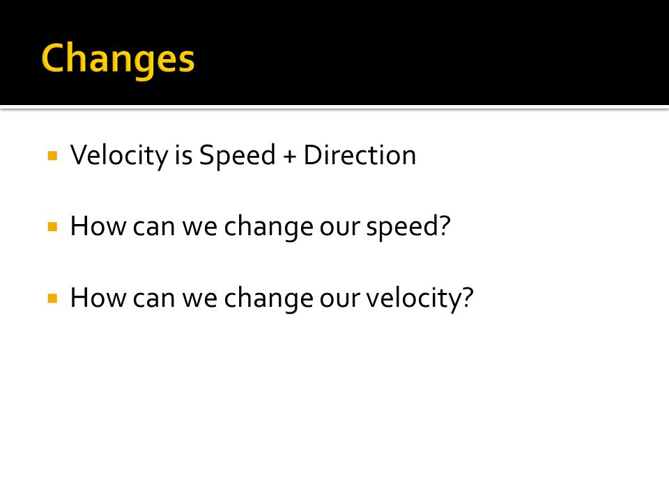 Changes Velocity is Speed + Direction How can we change our speed