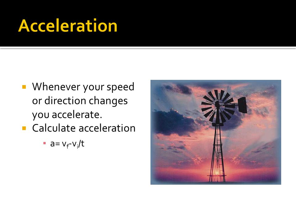 Acceleration Whenever your speed or direction changes you accelerate.