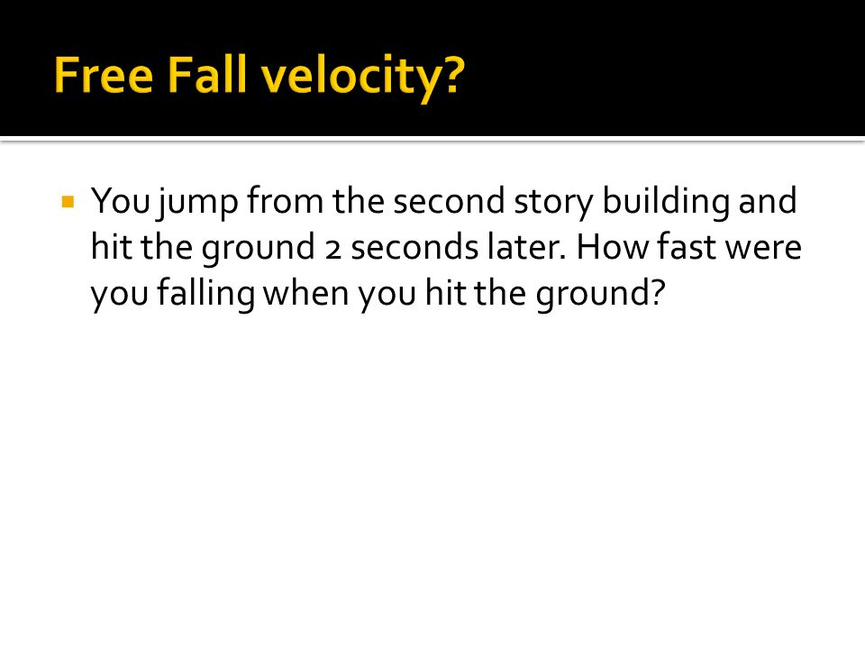 Free Fall velocity. You jump from the second story building and hit the ground 2 seconds later.