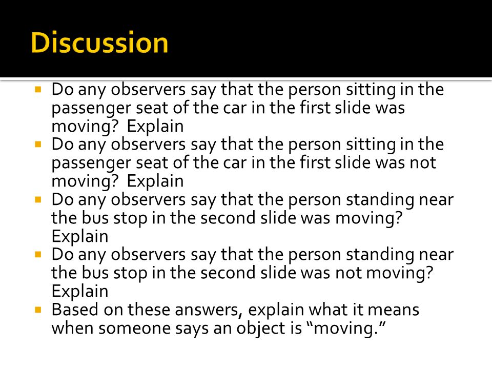 Discussion Do any observers say that the person sitting in the passenger seat of the car in the first slide was moving Explain.