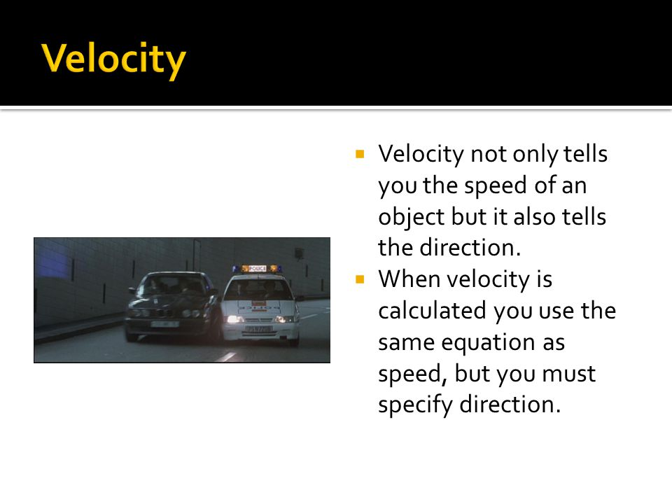 Velocity Velocity not only tells you the speed of an object but it also tells the direction.