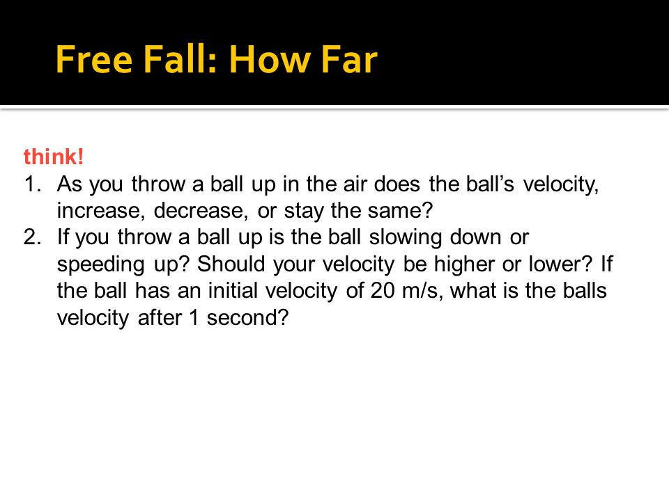 4.5 Free Fall: How Far think! As you throw a ball up in the air does the ball's velocity, increase, decrease, or stay the same
