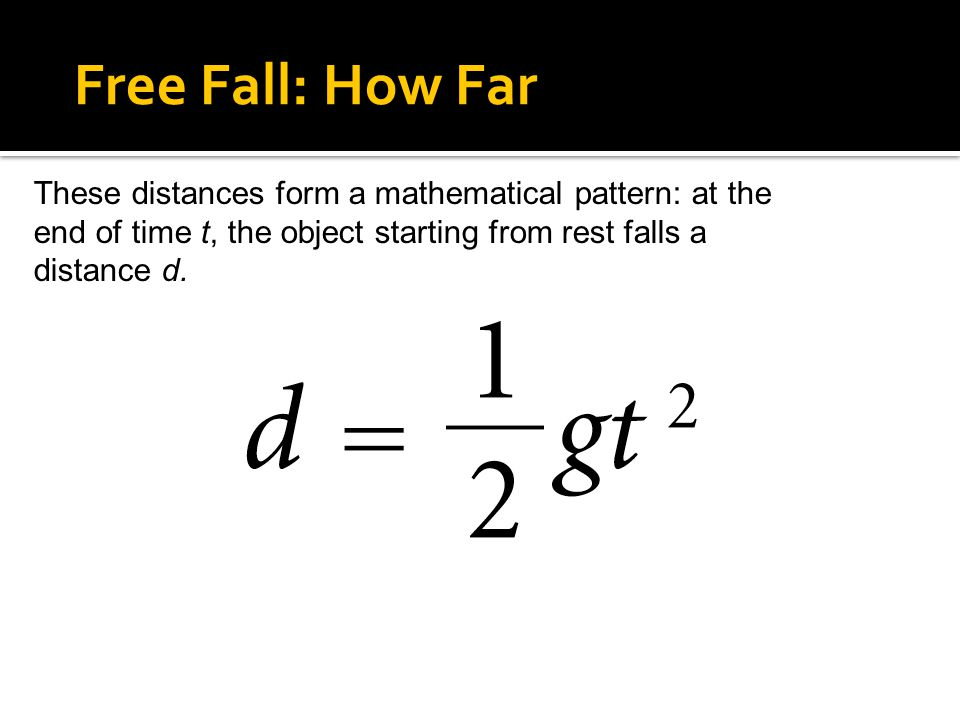 4.5 Free Fall: How Far These distances form a mathematical pattern: at the end of time t, the object starting from rest falls a distance d.