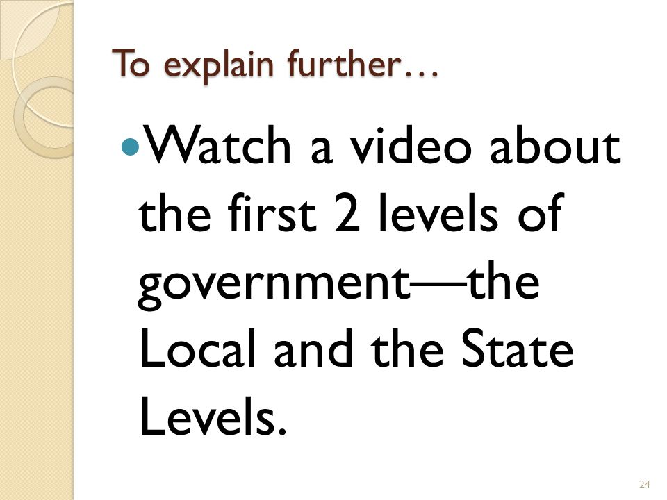 To explain further… Watch a video about the first 2 levels of government—the Local and the State Levels.