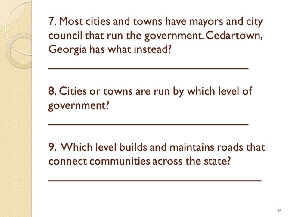 7. Most cities and towns have mayors and city council that run the government.