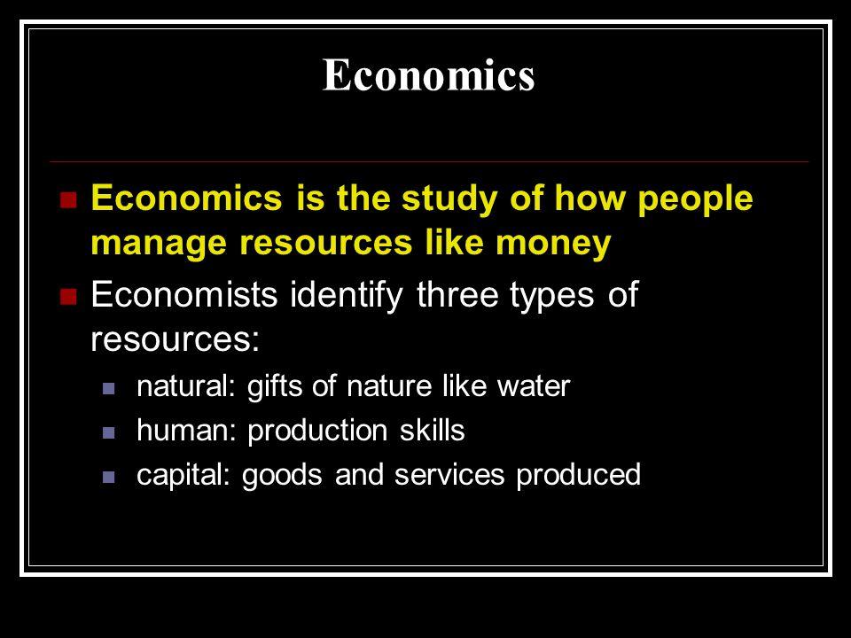 Economics Economics is the study of how people manage resources like money. Economists identify three types of resources: