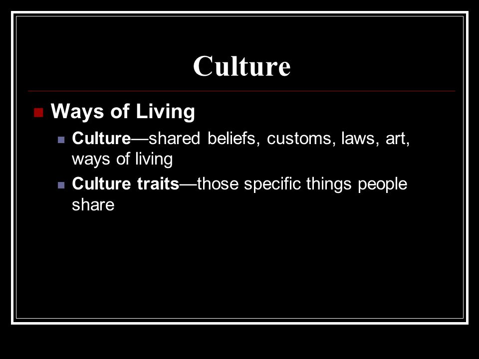 Culture Ways of Living. Culture—shared beliefs, customs, laws, art, ways of living.