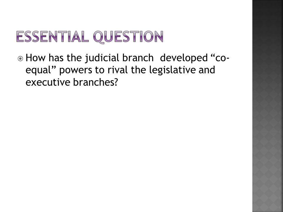 Essential Question How has the judicial branch developed co- equal powers to rival the legislative and executive branches